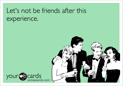 Let's not be friends after this experience.