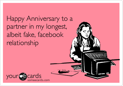 Happy Anniversary to a partner in my longest, albeit fake, facebook relationship