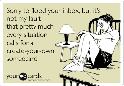 Sorry to flood your inbox, but it's not my fault that pretty much every situation calls for a create-your-own someecard.
