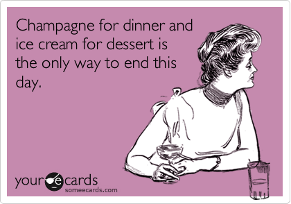Champagne for dinner and ice cream for dessert is the only way to end this day.