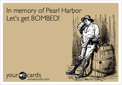 In memory of Pearl Harbor Let's get BOMBED!