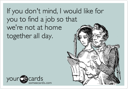 If you don't mind, I would like for you to find a job so that we're not at home together all day.