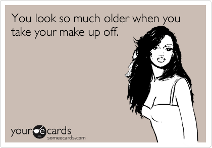 You look so much older when you take your make up off.