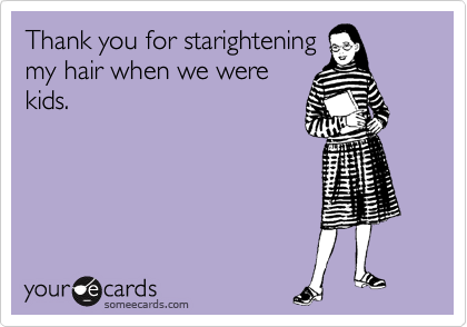 Thank you for starightening my hair when we were kids.