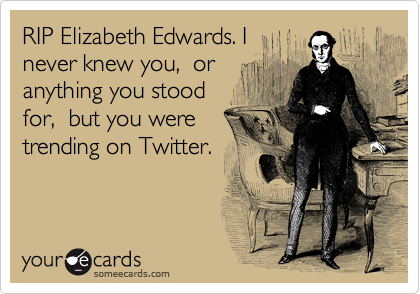 RIP Elizabeth Edwards. I never knew you,  or anything you stood for,  but you were trending on Twitter.