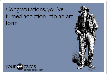 Congratulations, you've turned addiction into an art form.