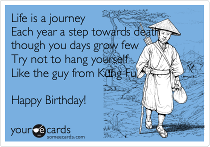 Life is a journey Each year a step towards death though you days grow few Try not to hang yourself Like the guy from Kung Fu  Happy Birthday!