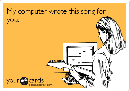 My computer wrote this song for you.