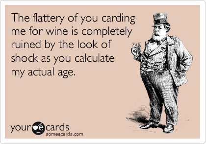 The flattery of you carding me for wine is completely ruined by the look of shock as you calculate my actual age.