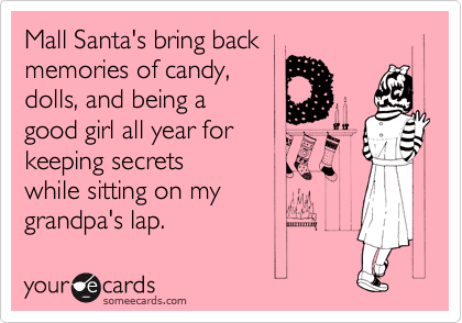 Mall Santa's bring back  memories of candy,  dolls, and being a  good girl all year for  keeping secrets while sitting on my  grandpa's lap.