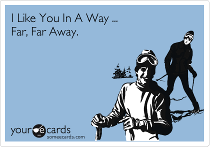 I Like You In A Way ... Far, Far Away.
