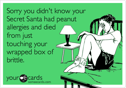 Sorry you didn't know your Secret Santa had peanut allergies and died from just touching your wrapped box of brittle.