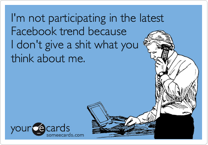 I'm not participating in the latest Facebook trend because  I don't give a shit what you think about me.