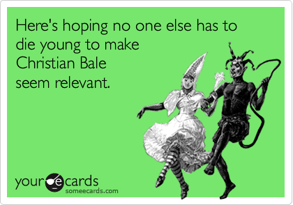 Here's hoping no one else has to die young to make Christian Bale seem relevant.
