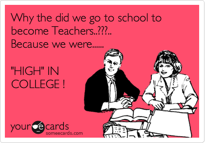"""Why the did we go to school to become Teachers..???.. Because we were......  """"HIGH"""" IN COLLEGE !"""