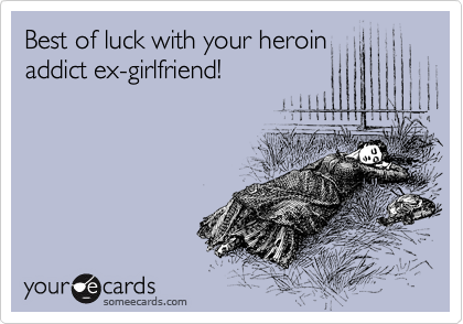 Best of luck with your heroin addict ex-girlfriend!