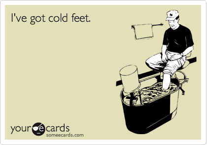 I've got cold feet.