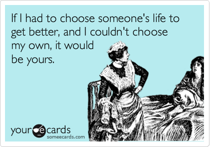 If I had to choose someone's life to get better, and I couldn't choose my own, it would be yours.