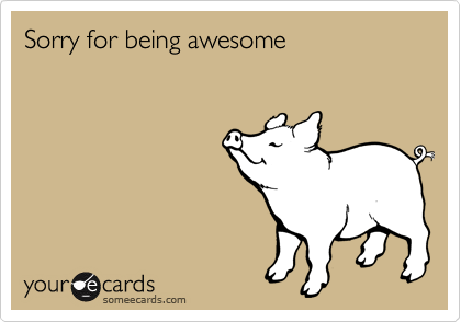 Sorry for being awesome