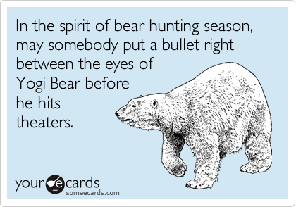 In the spirit of bear hunting season, may somebody put a bullet right between the eyes of Yogi Bear before he hits theaters.