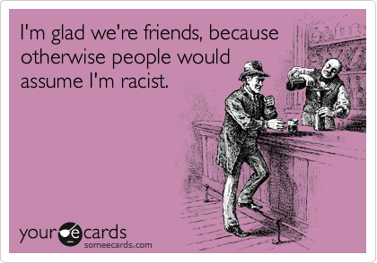 I'm glad we're friends, because otherwise people would assume I'm racist.