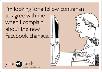 I'm looking for a fellow contrarian to agree with me when I complain about the new Facebook changes.