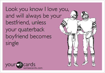 Look you know I love you, and will always be your bestfriend, unless your quaterback boyfriend becomes single