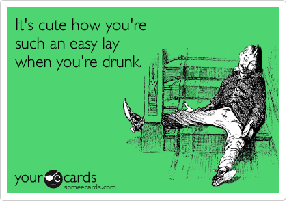 It's cute how you're such an easy lay when you're drunk.