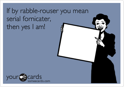 If by rabble-rouser you mean serial fornicater, then yes I am!