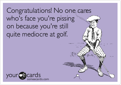 Congratulations! No one cares who's face you're pissing on because you're still quite mediocre at golf.