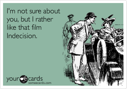 I'm not sure about you, but I rather like that film Indecision.