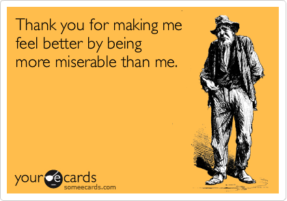 Thank you for making me  feel better by being  more miserable than me.