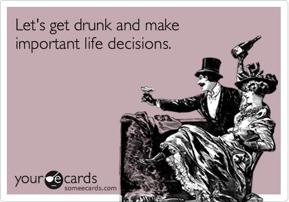 Let's get drunk and make important life decisions.