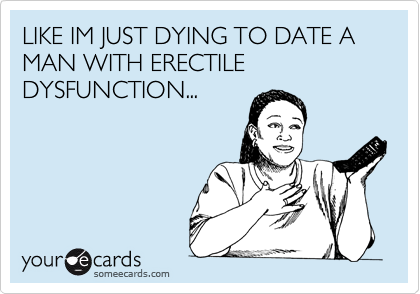 LIKE IM JUST DYING TO DATE A MAN WITH ERECTILE DYSFUNCTION...
