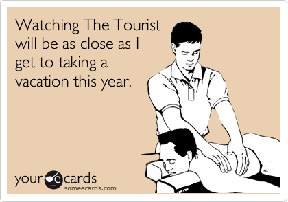 Watching The Tourist will be as close as I get to taking a  vacation this year.