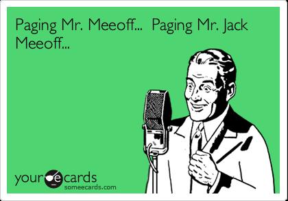 Paging Mr. Meeoff...  Paging Mr. Jack Meeoff...