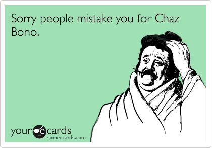Sorry people mistake you for Chaz Bono.