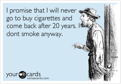I promise that I will never go to buy cigarettes and come back after 20 years. I dont smoke anyway.