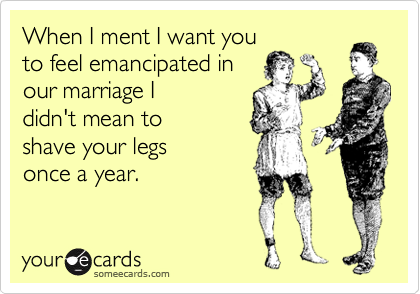 When I ment I want you to feel emancipated in our marriage I didn't mean to shave your legs once a year.