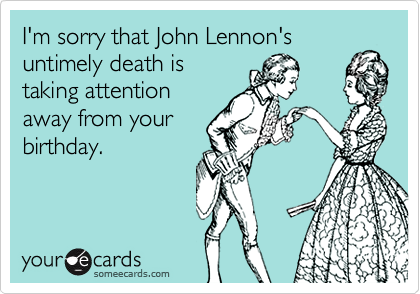 I'm sorry that John Lennon's untimely death is taking attention away from your birthday.