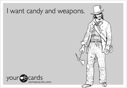 I want candy and weapons.