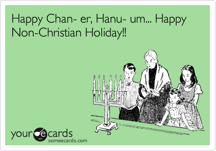 Happy Chan- er, Hanu- um... Happy Non-Christian Holiday!!