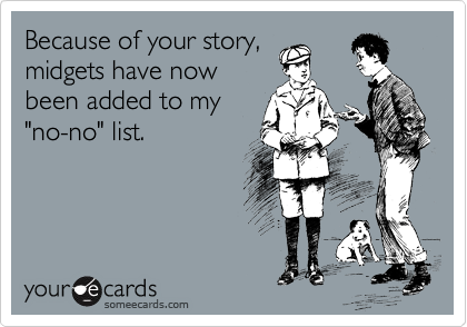 "Because of your story, midgets have now been added to my ""no-no"" list."