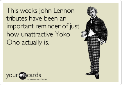 This weeks John Lennon tributes have been an important reminder of just how unattractive Yoko Ono actually is.