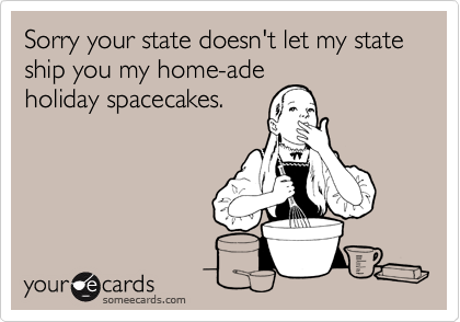 Sorry your state doesn't let my state ship you my home-ade holiday spacecakes.