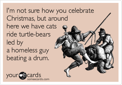 I'm not sure how you celebrate  Christmas, but around  here we have cats  ride turtle-bears led by  a homeless guy beating a drum.