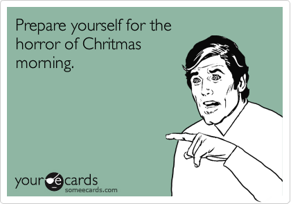 Prepare yourself for the  horror of Chritmas  morning.