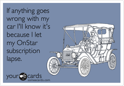 If anything goes  wrong with my  car I'll know it's because I let  my OnStar subscription  lapse.
