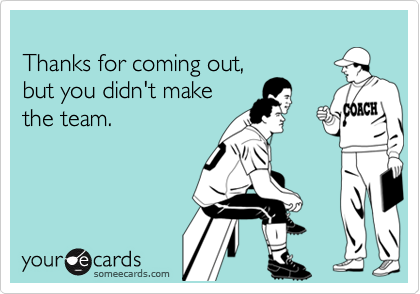 Thanks for coming out, but you didn't make the team.