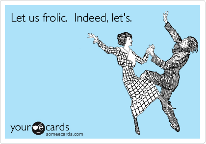 Let us frolic.  Indeed, let's.